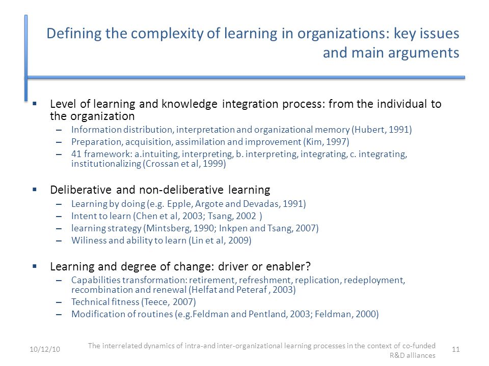 Defining the complexity of learning in organizations: key issues and main arguments  Level of learning and knowledge integration process: from the individual to the organization – Information distribution, interpretation and organizational memory (Hubert, 1991) – Preparation, acquisition, assimilation and improvement (Kim, 1997) – 41 framework: a.intuiting, interpreting, b.