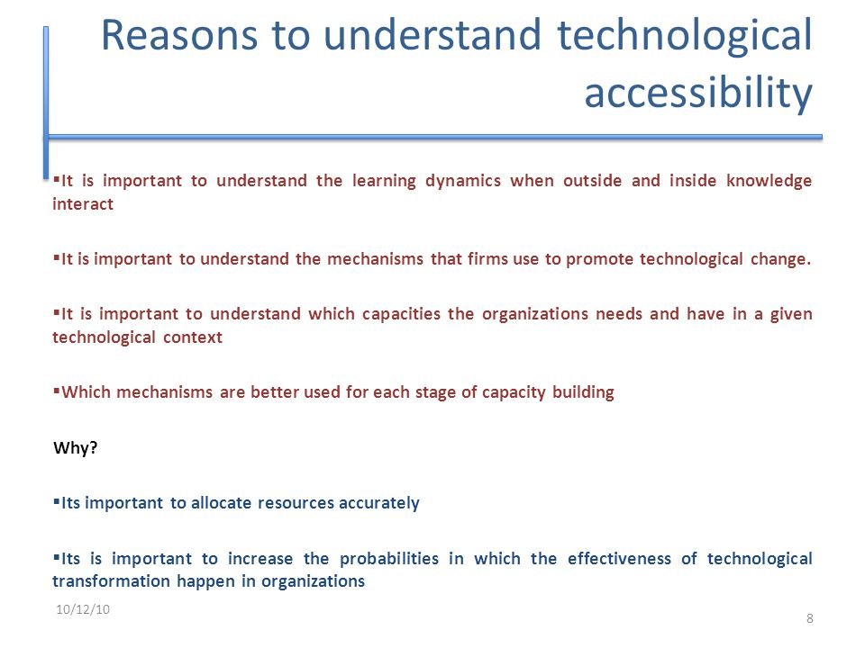 Reasons to understand technological accessibility  It is important to understand the learning dynamics when outside and inside knowledge interact  It is important to understand the mechanisms that firms use to promote technological change.