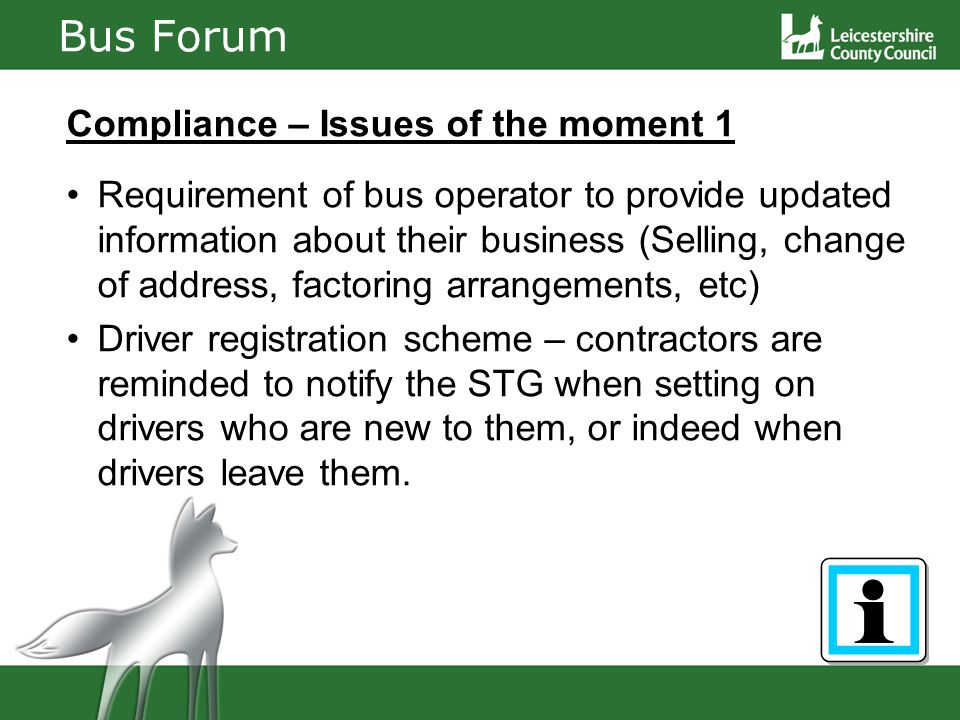Bus Forum Compliance – Issues of the moment 1 Requirement of bus operator to provide updated information about their business (Selling, change of address, factoring arrangements, etc) Driver registration scheme – contractors are reminded to notify the STG when setting on drivers who are new to them, or indeed when drivers leave them.