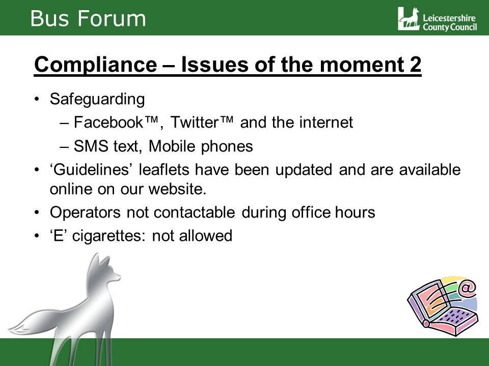 Bus Forum Compliance – Issues of the moment 2 Safeguarding – Facebook™, Twitter™ and the internet – SMS text, Mobile phones 'Guidelines' leaflets have been updated and are available online on our website.