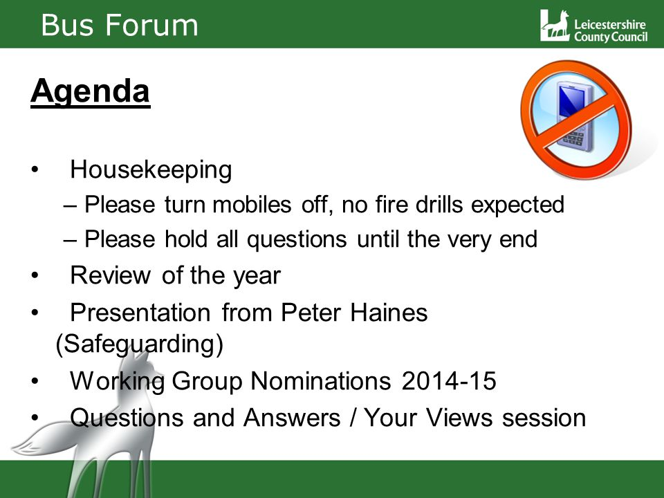 Bus Forum Agenda Housekeeping –Please turn mobiles off, no fire drills expected –Please hold all questions until the very end Review of the year Presentation from Peter Haines (Safeguarding) Working Group Nominations 2014-15 Questions and Answers / Your Views session