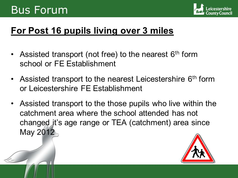 Bus Forum For Post 16 pupils living over 3 miles Assisted transport (not free) to the nearest 6 th form school or FE Establishment Assisted transport to the nearest Leicestershire 6 th form or Leicestershire FE Establishment Assisted transport to the those pupils who live within the catchment area where the school attended has not changed it's age range or TEA (catchment) area since May 2012
