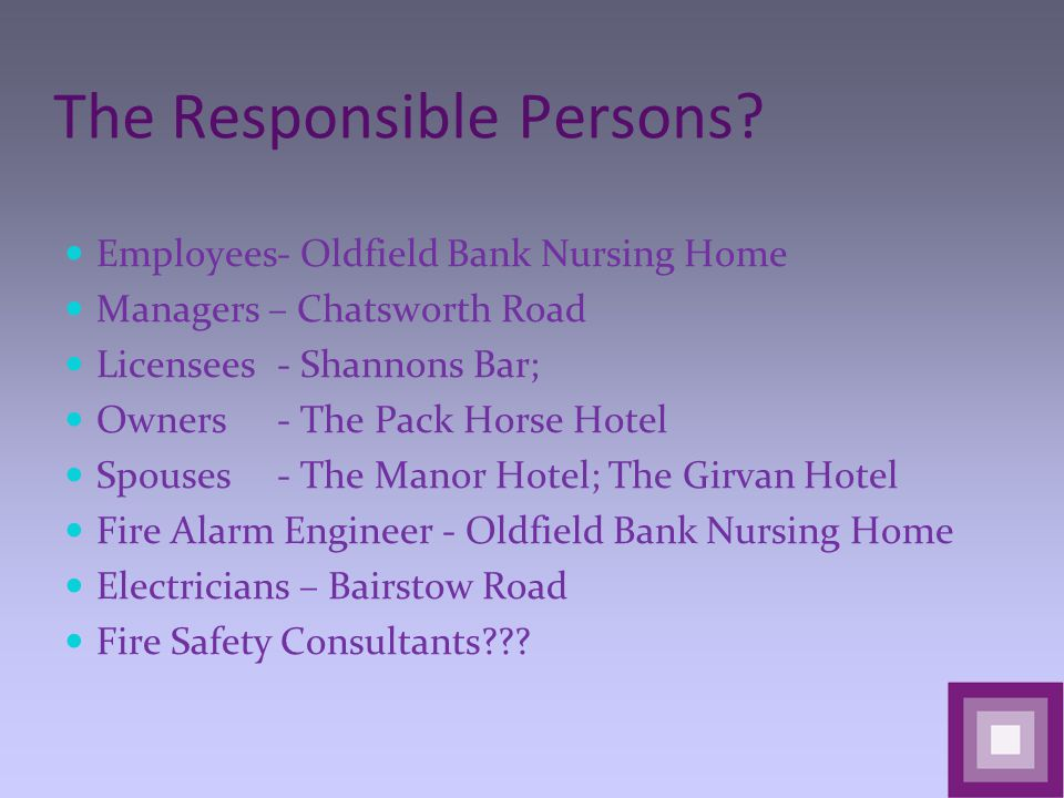 The Responsible Persons? Employees- Oldfield Bank Nursing Home Managers – Chatsworth Road Licensees- Shannons Bar; Owners- The Pack Horse Hotel Spouse