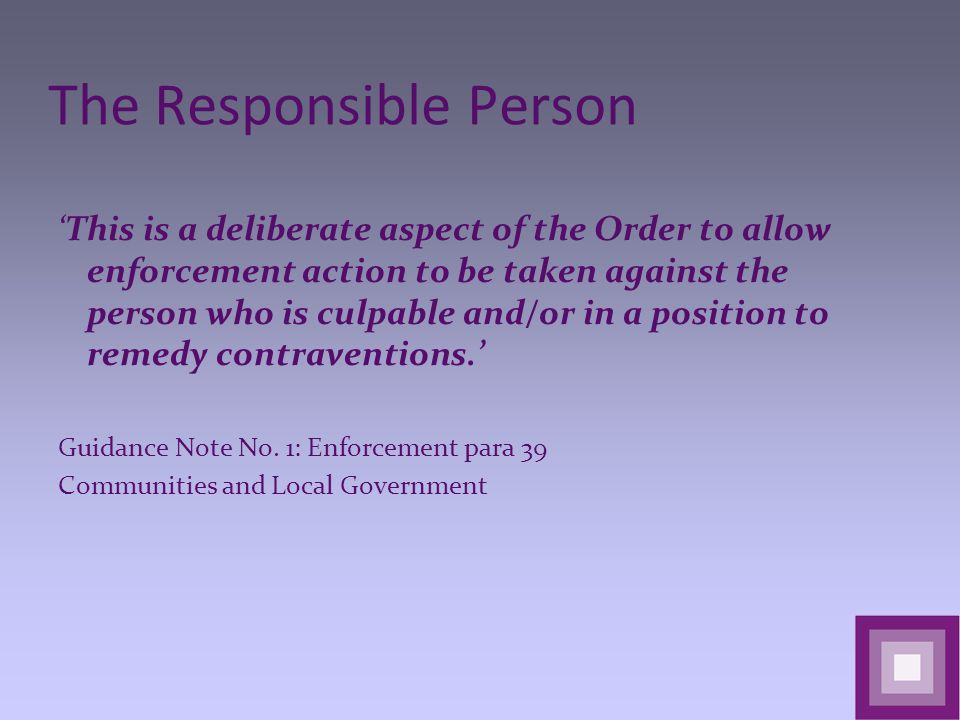 The Responsible Person 'This is a deliberate aspect of the Order to allow enforcement action to be taken against the person who is culpable and/or in a position to remedy contraventions.' Guidance Note No.