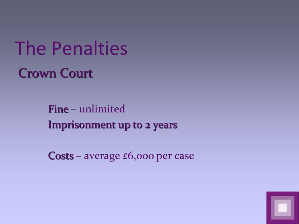 The Penalties Crown Court Fine Fine – unlimited Imprisonment up to 2 years Costs Costs – average £6,000 per case
