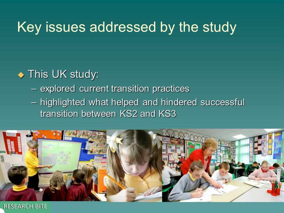 Key issues addressed by the study  This UK study: –explored current transition practices –highlighted what helped and hindered successful transition between KS2 and KS3
