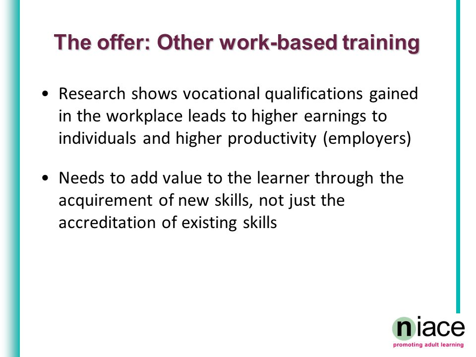 The offer: Other work-based training Research shows vocational qualifications gained in the workplace leads to higher earnings to individuals and higher productivity (employers) Needs to add value to the learner through the acquirement of new skills, not just the accreditation of existing skills