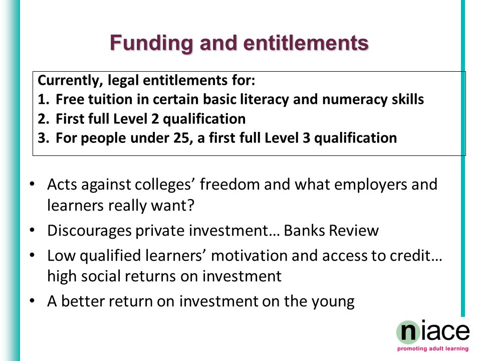 Funding and entitlements Currently, legal entitlements for: 1.Free tuition in certain basic literacy and numeracy skills 2.First full Level 2 qualification 3.For people under 25, a first full Level 3 qualification Acts against colleges' freedom and what employers and learners really want.
