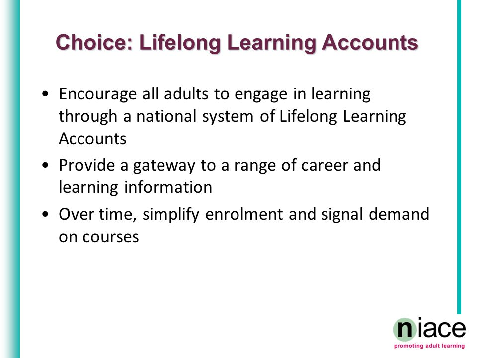 Choice: Lifelong Learning Accounts Encourage all adults to engage in learning through a national system of Lifelong Learning Accounts Provide a gateway to a range of career and learning information Over time, simplify enrolment and signal demand on courses