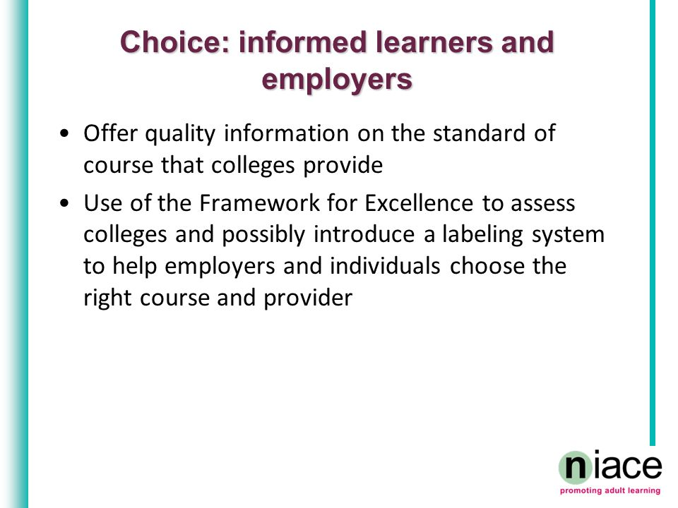 Choice: informed learners and employers Offer quality information on the standard of course that colleges provide Use of the Framework for Excellence to assess colleges and possibly introduce a labeling system to help employers and individuals choose the right course and provider