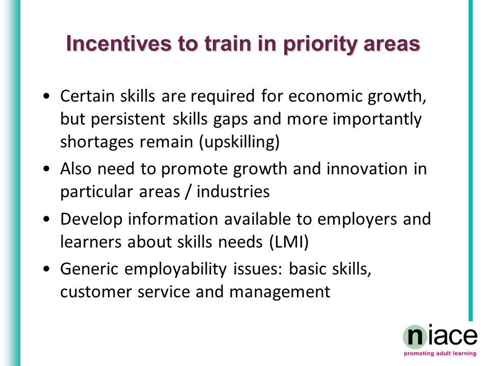 Incentives to train in priority areas Certain skills are required for economic growth, but persistent skills gaps and more importantly shortages remain (upskilling) Also need to promote growth and innovation in particular areas / industries Develop information available to employers and learners about skills needs (LMI) Generic employability issues: basic skills, customer service and management