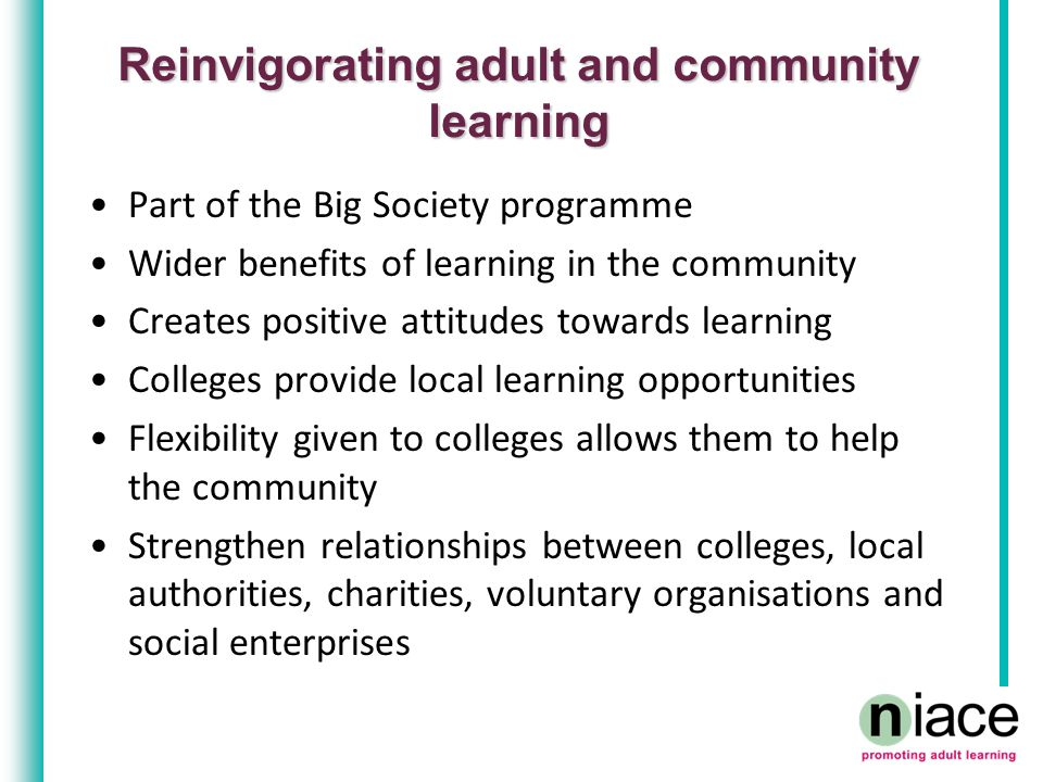 Reinvigorating adult and community learning Part of the Big Society programme Wider benefits of learning in the community Creates positive attitudes towards learning Colleges provide local learning opportunities Flexibility given to colleges allows them to help the community Strengthen relationships between colleges, local authorities, charities, voluntary organisations and social enterprises