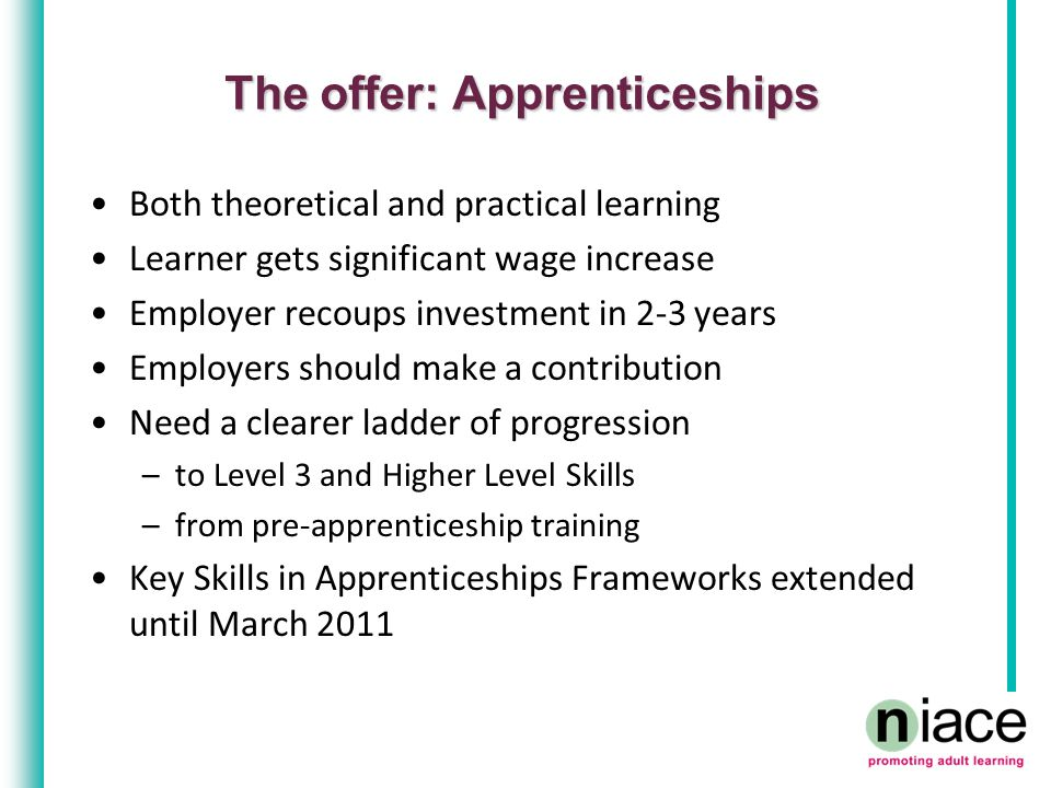 The offer: Apprenticeships Both theoretical and practical learning Learner gets significant wage increase Employer recoups investment in 2-3 years Employers should make a contribution Need a clearer ladder of progression –to Level 3 and Higher Level Skills –from pre-apprenticeship training Key Skills in Apprenticeships Frameworks extended until March 2011