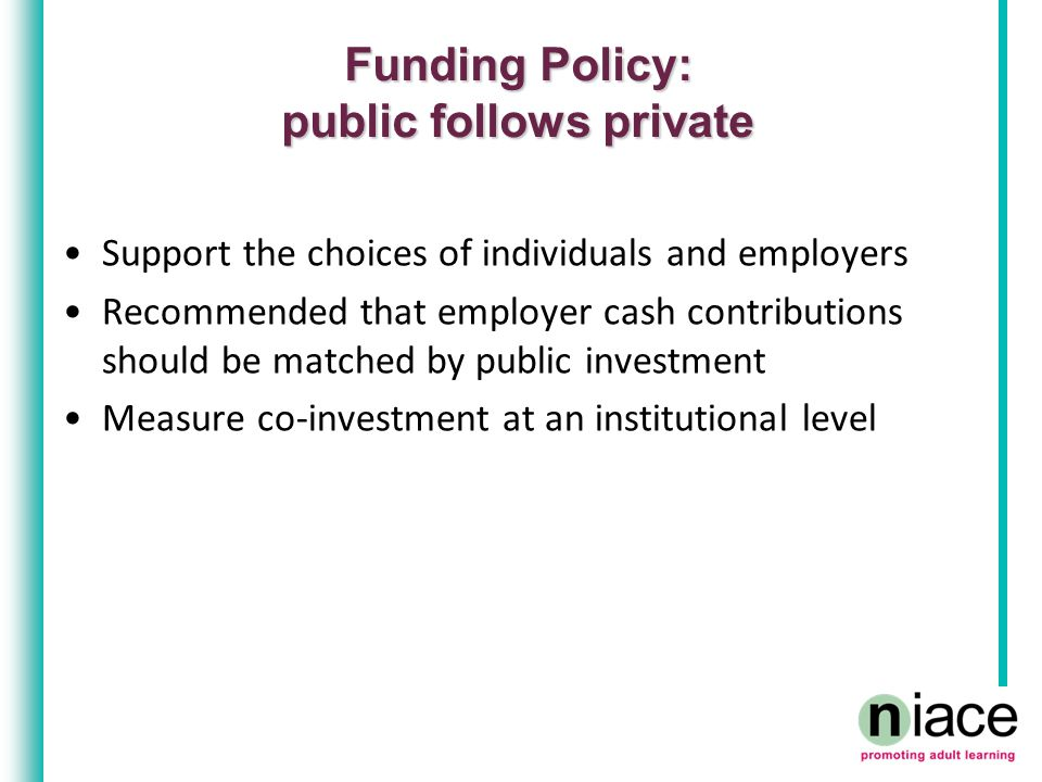 Funding Policy: public follows private Support the choices of individuals and employers Recommended that employer cash contributions should be matched by public investment Measure co-investment at an institutional level