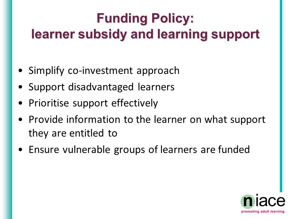 Funding Policy: learner subsidy and learning support Simplify co-investment approach Support disadvantaged learners Prioritise support effectively Pro