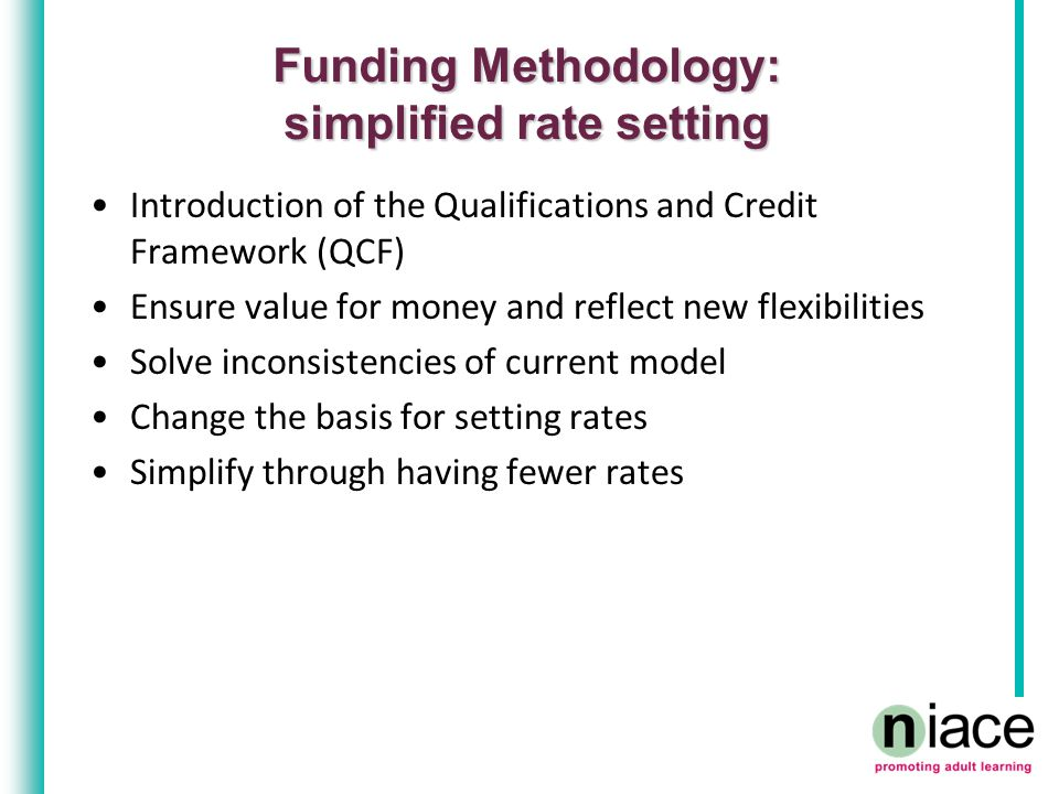 Funding Methodology: simplified rate setting Introduction of the Qualifications and Credit Framework (QCF) Ensure value for money and reflect new flex