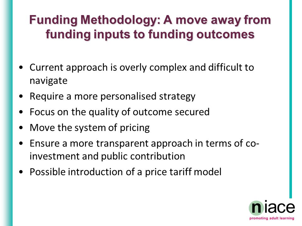Funding Methodology: A move away from funding inputs to funding outcomes Current approach is overly complex and difficult to navigate Require a more personalised strategy Focus on the quality of outcome secured Move the system of pricing Ensure a more transparent approach in terms of co- investment and public contribution Possible introduction of a price tariff model