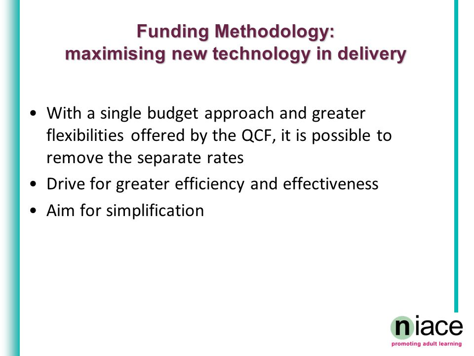 Funding Methodology: maximising new technology in delivery With a single budget approach and greater flexibilities offered by the QCF, it is possible