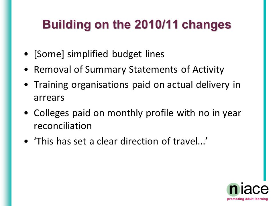 Building on the 2010/11 changes [Some] simplified budget lines Removal of Summary Statements of Activity Training organisations paid on actual delivery in arrears Colleges paid on monthly profile with no in year reconciliation 'This has set a clear direction of travel...'
