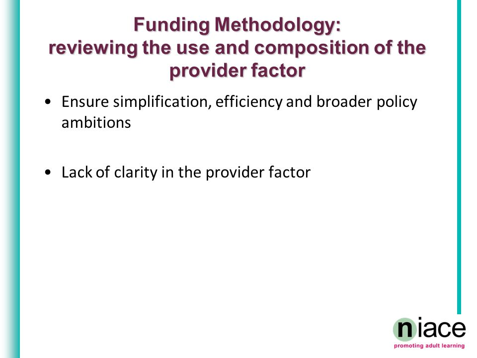 Funding Methodology: reviewing the use and composition of the provider factor Ensure simplification, efficiency and broader policy ambitions Lack of c