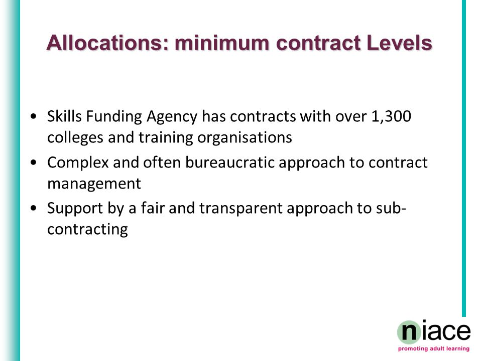 Allocations: minimum contract Levels Skills Funding Agency has contracts with over 1,300 colleges and training organisations Complex and often bureauc