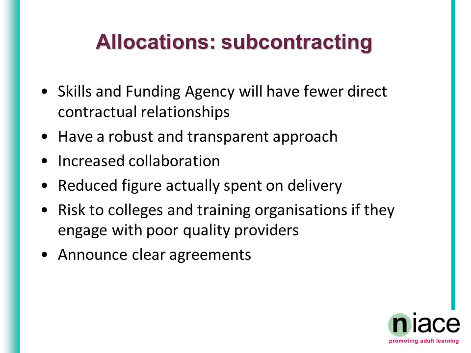 Allocations: subcontracting Skills and Funding Agency will have fewer direct contractual relationships Have a robust and transparent approach Increased collaboration Reduced figure actually spent on delivery Risk to colleges and training organisations if they engage with poor quality providers Announce clear agreements