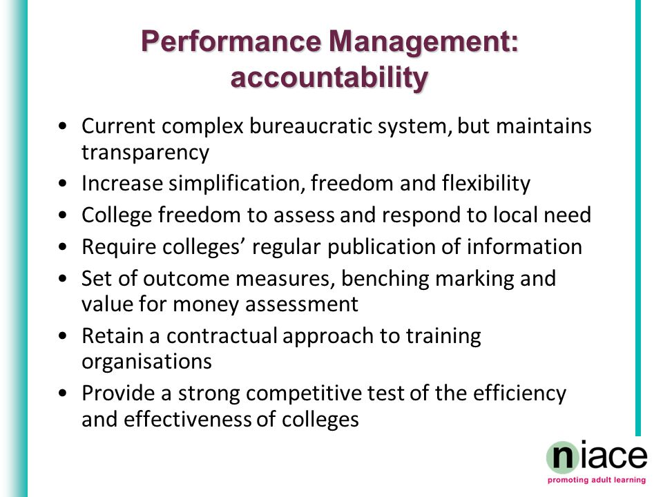 Performance Management: accountability Current complex bureaucratic system, but maintains transparency Increase simplification, freedom and flexibility College freedom to assess and respond to local need Require colleges' regular publication of information Set of outcome measures, benching marking and value for money assessment Retain a contractual approach to training organisations Provide a strong competitive test of the efficiency and effectiveness of colleges