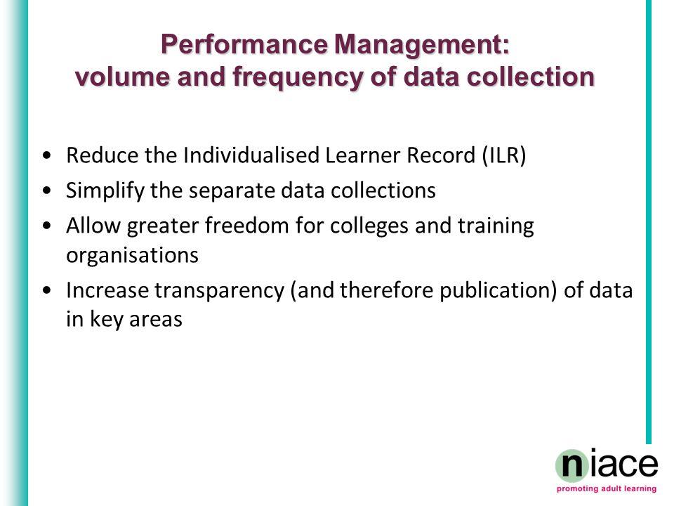 Performance Management: volume and frequency of data collection Reduce the Individualised Learner Record (ILR) Simplify the separate data collections Allow greater freedom for colleges and training organisations Increase transparency (and therefore publication) of data in key areas