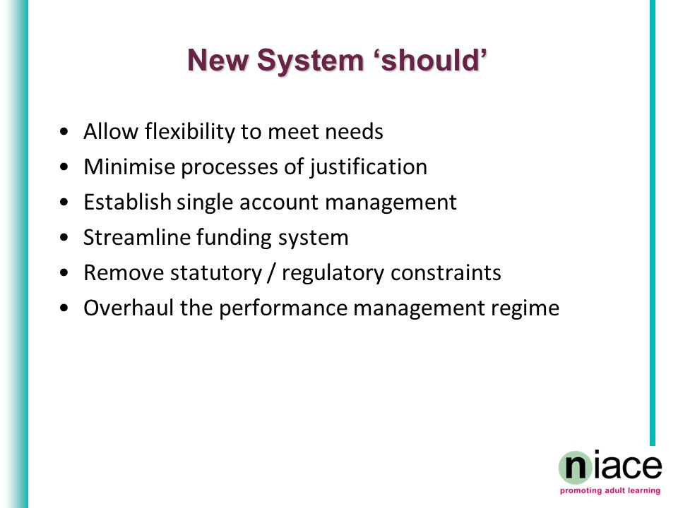 New System 'should' Allow flexibility to meet needs Minimise processes of justification Establish single account management Streamline funding system Remove statutory / regulatory constraints Overhaul the performance management regime