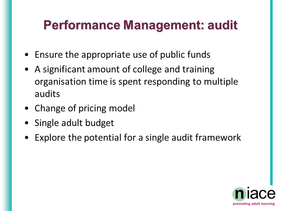 Performance Management: audit Ensure the appropriate use of public funds A significant amount of college and training organisation time is spent respo