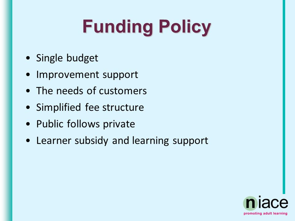 Funding Policy Single budget Improvement support The needs of customers Simplified fee structure Public follows private Learner subsidy and learning s