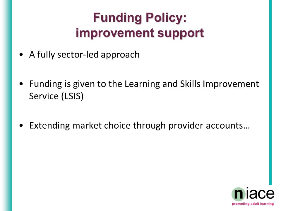 Funding Policy: the needs of customers Encourage colleges and training organisations to meet the needs of all learners –Unemployed, people with LDD –Work with JCP Incentivise providers to meet the needs of all –Pupil premium for the unemployed.