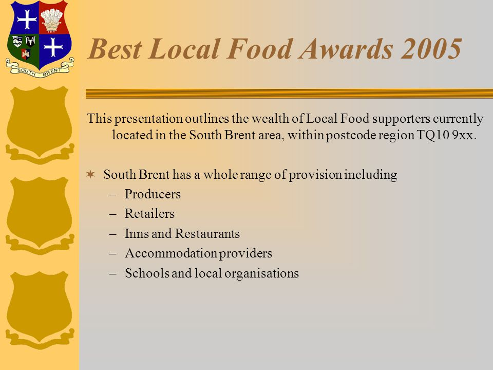 Best Local Food Awards 2005 This presentation outlines the wealth of Local Food supporters currently located in the South Brent area, within postcode