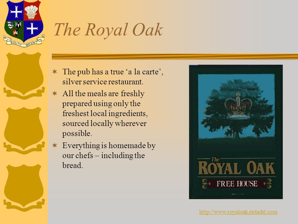 The Royal Oak  The pub has a true 'a la carte', silver service restaurant.  All the meals are freshly prepared using only the freshest local ingredi