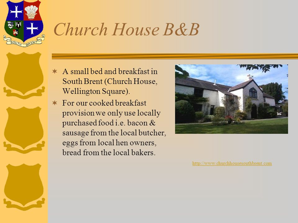 Church House B&B  A small bed and breakfast in South Brent (Church House, Wellington Square).  For our cooked breakfast provision we only use locall