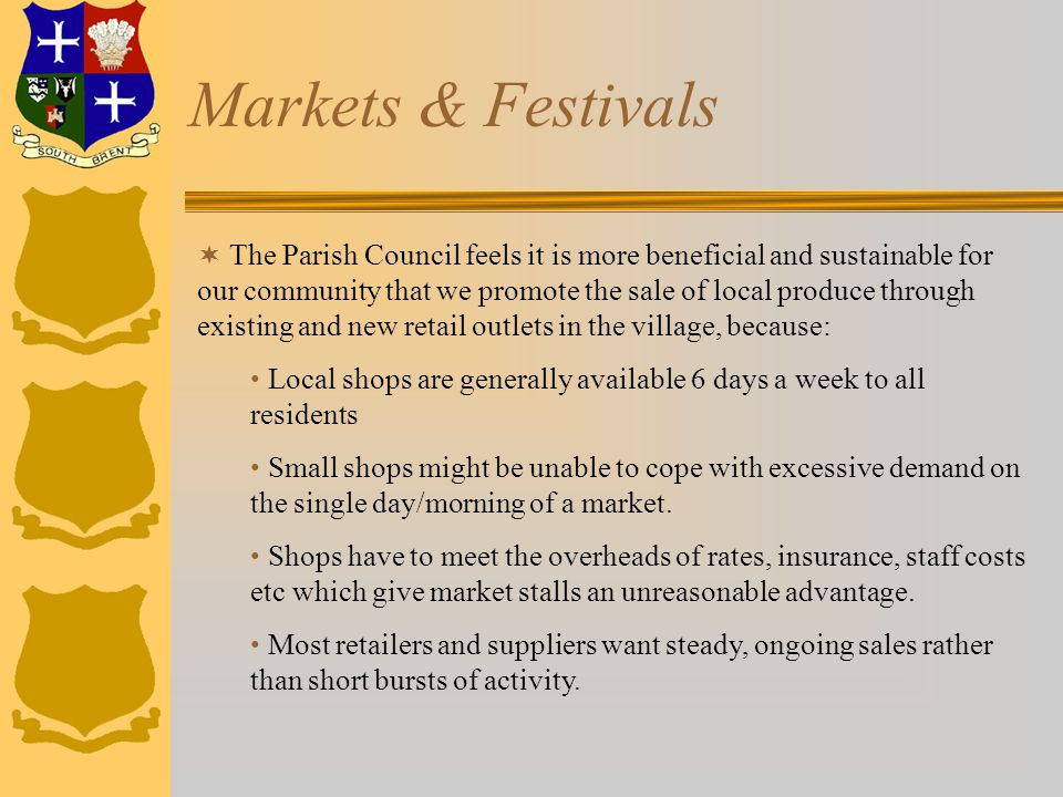 Markets & Festivals  The Parish Council feels it is more beneficial and sustainable for our community that we promote the sale of local produce through existing and new retail outlets in the village, because: Local shops are generally available 6 days a week to all residents Small shops might be unable to cope with excessive demand on the single day/morning of a market.