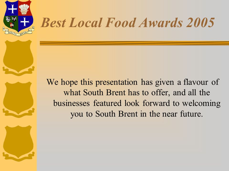 Best Local Food Awards 2005 We hope this presentation has given a flavour of what South Brent has to offer, and all the businesses featured look forward to welcoming you to South Brent in the near future.