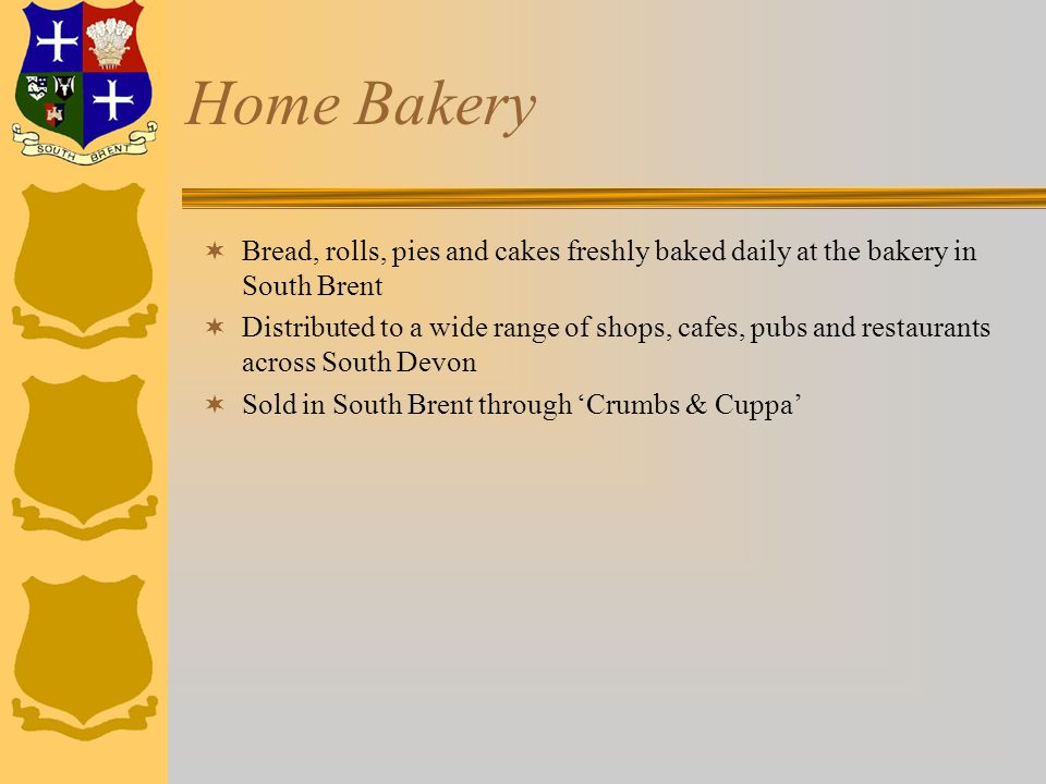 Home Bakery  Bread, rolls, pies and cakes freshly baked daily at the bakery in South Brent  Distributed to a wide range of shops, cafes, pubs and restaurants across South Devon  Sold in South Brent through 'Crumbs & Cuppa'