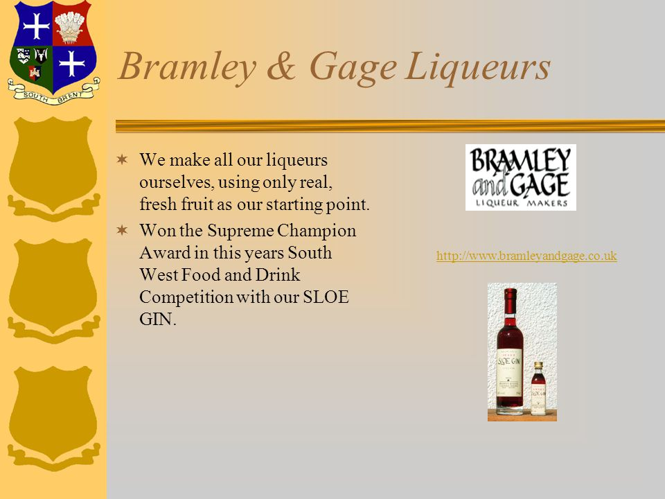 Bramley & Gage Liqueurs  We make all our liqueurs ourselves, using only real, fresh fruit as our starting point.  Won the Supreme Champion Award in