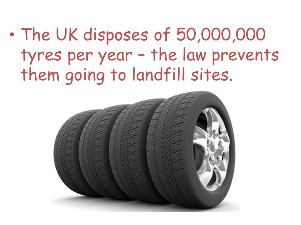 The UK disposes of 50,000,000 tyres per year – the law prevents them going to landfill sites.