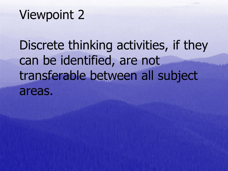 Viewpoint 2 Discrete thinking activities, if they can be identified, are not transferable between all subject areas.