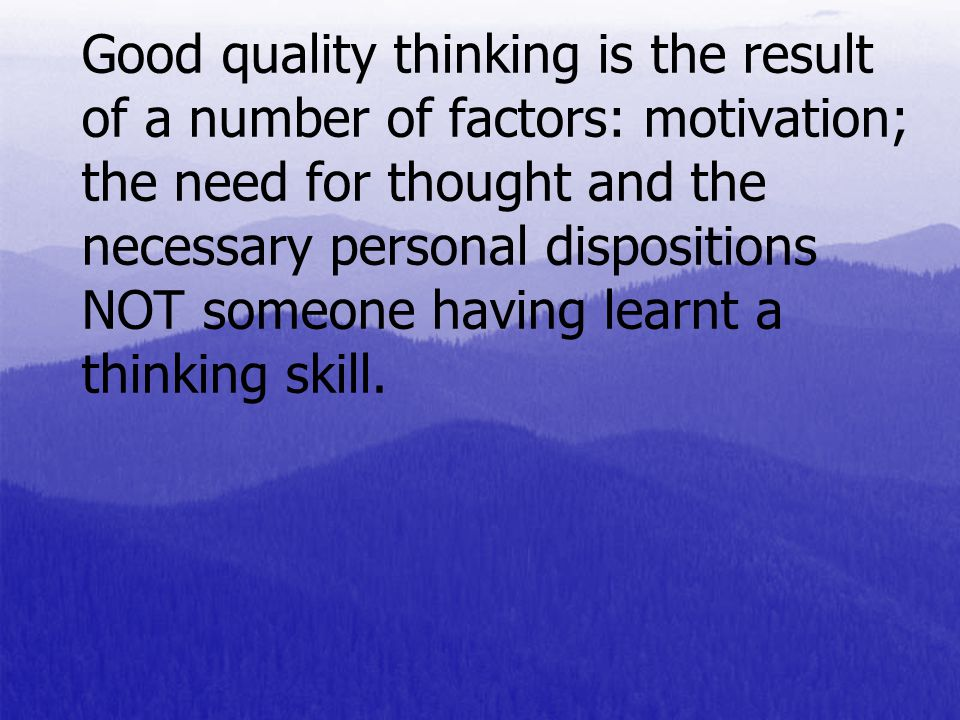 Good quality thinking is the result of a number of factors: motivation; the need for thought and the necessary personal dispositions NOT someone having learnt a thinking skill.