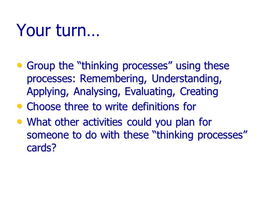 Your turn… Group the thinking processes using these processes: Remembering, Understanding, Applying, Analysing, Evaluating, Creating Group the thinking processes using these processes: Remembering, Understanding, Applying, Analysing, Evaluating, Creating Choose three to write definitions for Choose three to write definitions for What other activities could you plan for someone to do with these thinking processes cards.