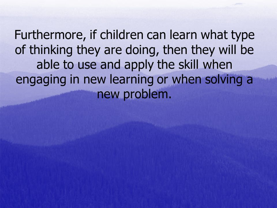 Furthermore, if children can learn what type of thinking they are doing, then they will be able to use and apply the skill when engaging in new learning or when solving a new problem.