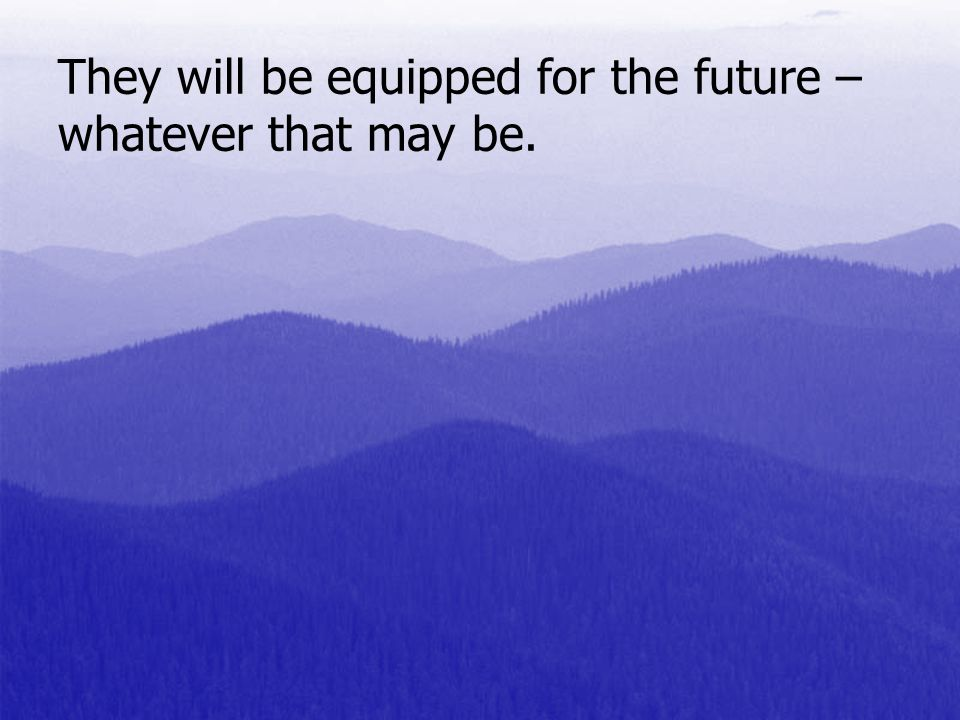 They will be equipped for the future – whatever that may be.