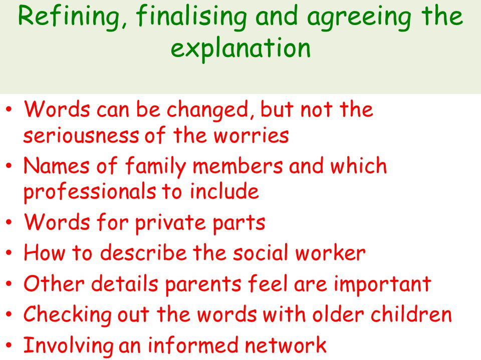 Refining, finalising and agreeing the explanation Words can be changed, but not the seriousness of the worries Names of family members and which professionals to include Words for private parts How to describe the social worker Other details parents feel are important Checking out the words with older children Involving an informed network