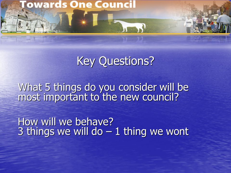 Key Questions? What 5 things do you consider will be most important to the new council? How will we behave? 3 things we will do – 1 thing we wont