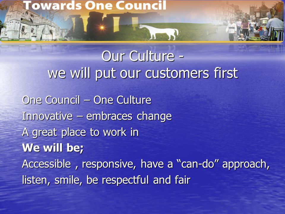 Our Culture - we will put our customers first One Council – One Culture Innovative – embraces change A great place to work in We will be; Accessible,