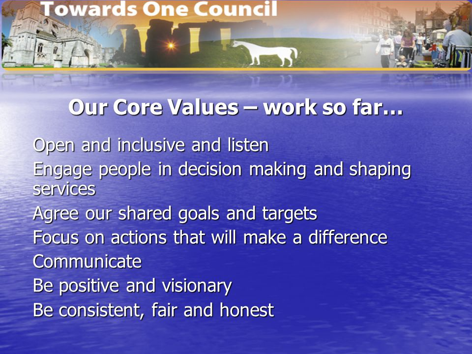 Our Core Values – work so far… Open and inclusive and listen Engage people in decision making and shaping services Agree our shared goals and targets