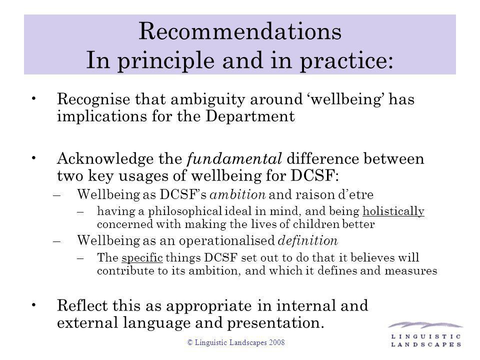 © Linguistic Landscapes 2008 Recommendations In principle and in practice: Recognise that ambiguity around 'wellbeing' has implications for the Depart